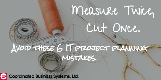 Cut once, measure twice: avoid these 6 major IT project planning mistakes.