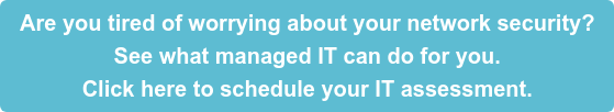 Are you tired of worrying about your network security? See what managed IT can do for you. Click here to schedule your IT assessment.